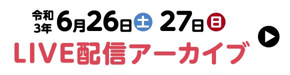 令和3年6月26日(土)27日(日)LIVE配信アーカイブ